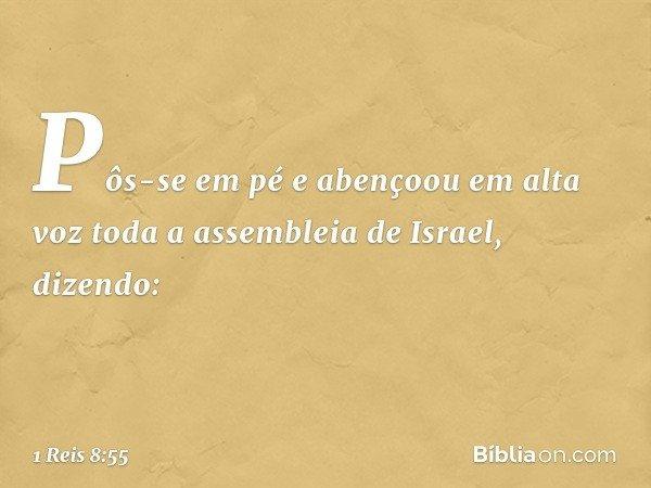 Pôs-se em pé e abençoou em alta voz toda a assembleia de Israel, dizendo: -- 1 Reis 8:55