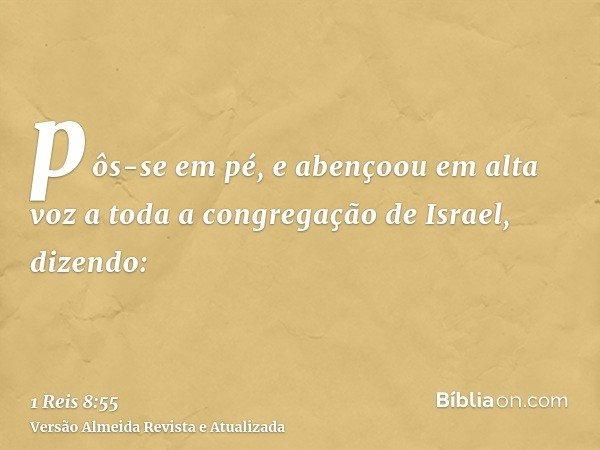 pôs-se em pé, e abençoou em alta voz a toda a congregação de Israel, dizendo: