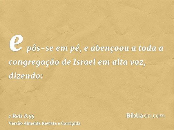 e pôs-se em pé, e abençoou a toda a congregação de Israel em alta voz, dizendo: