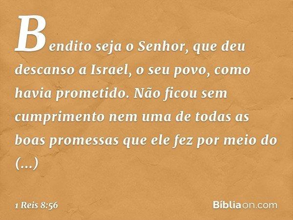 """""""Bendito seja o Senhor, que deu descanso a Israel, o seu povo, como havia prometido. Não ficou sem cumprimento nem uma de todas as boas promessas que ele fez po"""