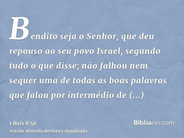 Bendito seja o Senhor, que deu repouso ao seu povo Israel, segundo tudo o que disse; não falhou nem sequer uma de todas as boas palavras que falou por intermédi