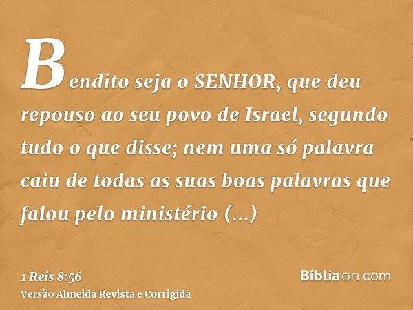 Bendito seja o SENHOR, que deu repouso ao seu povo de Israel, segundo tudo o que disse; nem uma só palavra caiu de todas as suas boas palavras que falou pelo mi