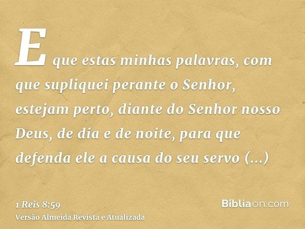 E que estas minhas palavras, com que supliquei perante o Senhor, estejam perto, diante do Senhor nosso Deus, de dia e de noite, para que defenda ele a causa do