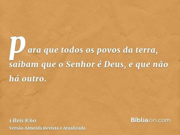 para que todos os povos da terra, saibam que o Senhor é Deus, e que não há outro.