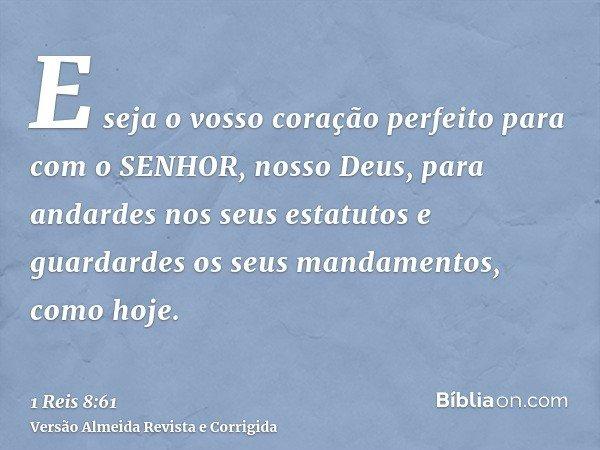 E seja o vosso coração perfeito para com o SENHOR, nosso Deus, para andardes nos seus estatutos e guardardes os seus mandamentos, como hoje.
