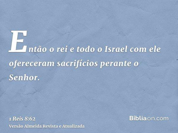 Então o rei e todo o Israel com ele ofereceram sacrifícios perante o Senhor.