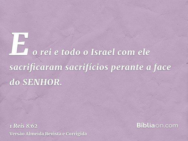 E o rei e todo o Israel com ele sacrificaram sacrifícios perante a face do SENHOR.