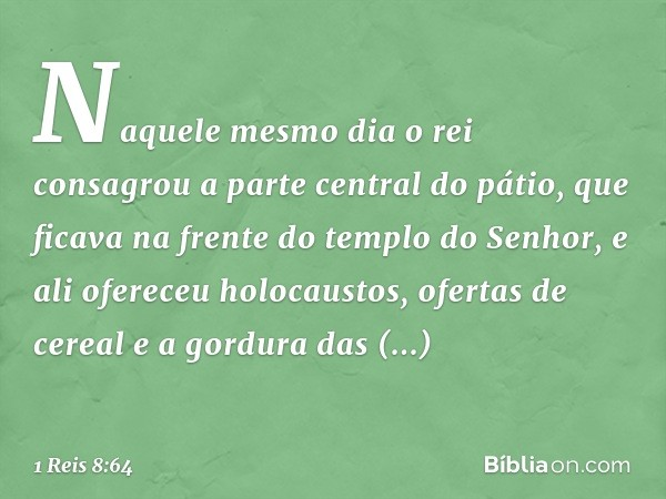 Naquele mesmo dia o rei consagrou a parte central do pátio, que ficava na frente do templo do Senhor, e ali ofereceu holocaustos, ofertas de cereal e a gordura