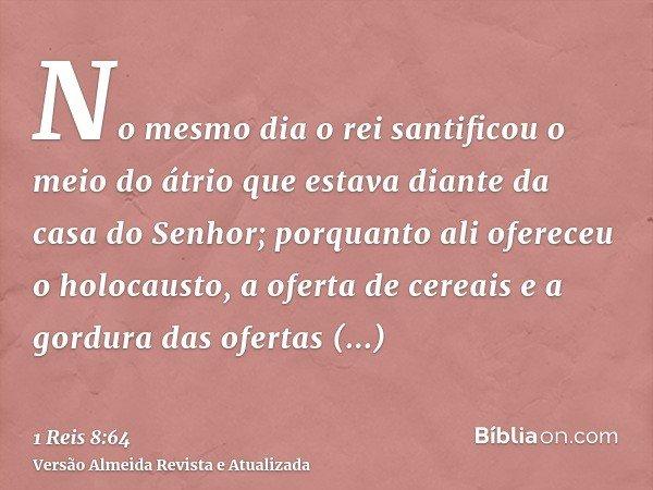 No mesmo dia o rei santificou o meio do átrio que estava diante da casa do Senhor; porquanto ali ofereceu o holocausto, a oferta de cereais e a gordura das ofer