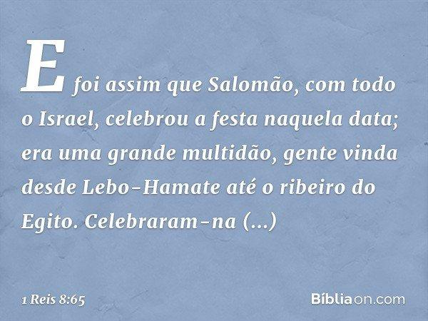 E foi assim que Salomão, com todo o Israel, celebrou a festa naquela data; era uma grande multidão, gente vinda desde Lebo-Hamate até o ribeiro do Egito. Celebr