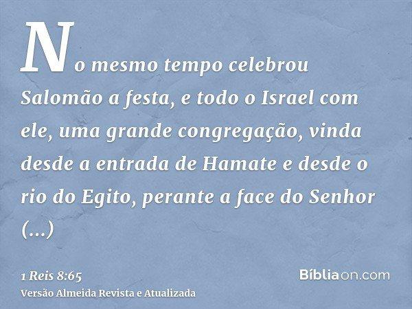 No mesmo tempo celebrou Salomão a festa, e todo o Israel com ele, uma grande congregação, vinda desde a entrada de Hamate e desde o rio do Egito, perante a face