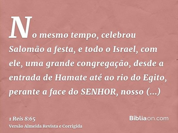 No mesmo tempo, celebrou Salomão a festa, e todo o Israel, com ele, uma grande congregação, desde a entrada de Hamate até ao rio do Egito, perante a face do SEN