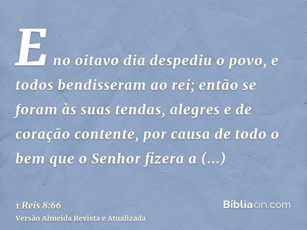 E no oitavo dia despediu o povo, e todos bendisseram ao rei; então se foram às suas tendas, alegres e de coração contente, por causa de todo o bem que o Senhor