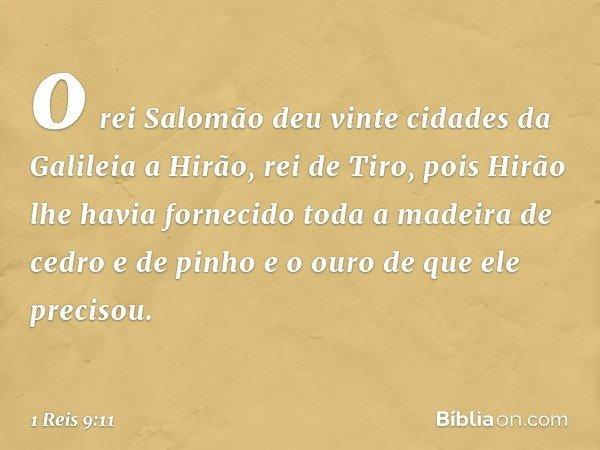 o rei Salomão deu vinte cidades da Galileia a Hirão, rei de Tiro, pois Hirão lhe havia fornecido toda a madeira de cedro e de pinho e o ouro de que ele precisou