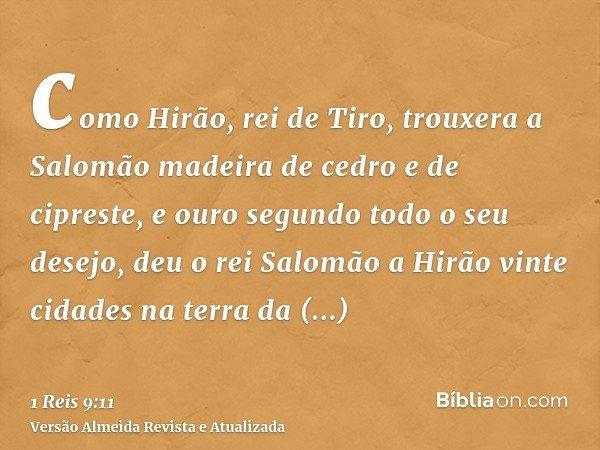 como Hirão, rei de Tiro, trouxera a Salomão madeira de cedro e de cipreste, e ouro segundo todo o seu desejo, deu o rei Salomão a Hirão vinte cidades na terra d