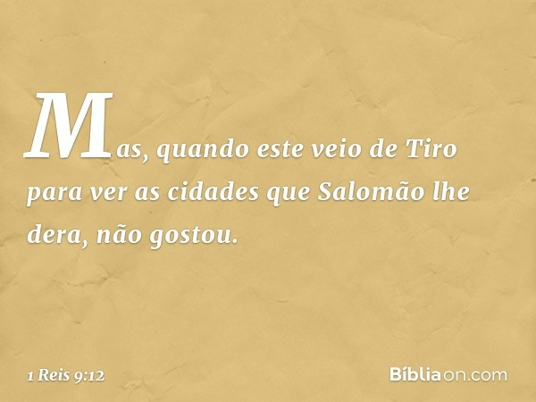 Mas, quando este veio de Tiro para ver as cidades que Salomão lhe dera, não gostou. -- 1 Reis 9:12