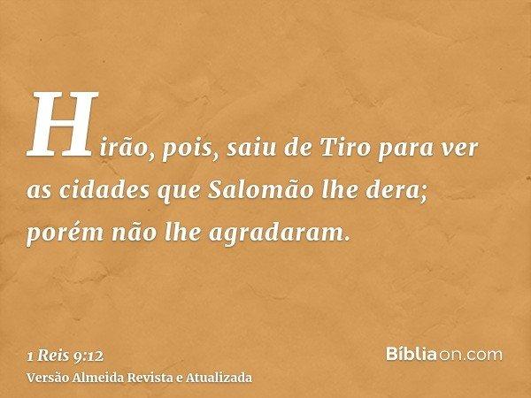 Hirão, pois, saiu de Tiro para ver as cidades que Salomão lhe dera; porém não lhe agradaram.
