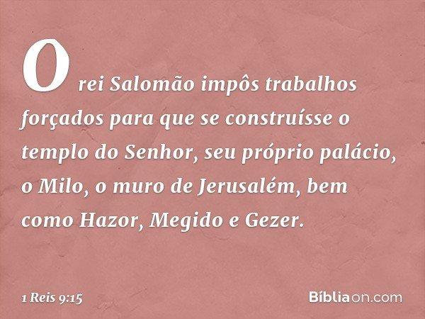 O rei Salomão impôs trabalhos forçados para que se construísse o templo do Senhor, seu próprio palácio, o Milo, o muro de Jerusalém, bem como Hazor, Megido e Ge