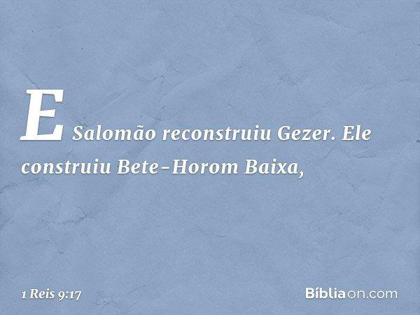 E Salomão reconstruiu Gezer. Ele construiu Bete-Horom Baixa, -- 1 Reis 9:17