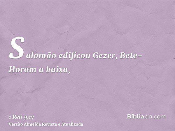 Salomão edificou Gezer, Bete-Horom a baixa,