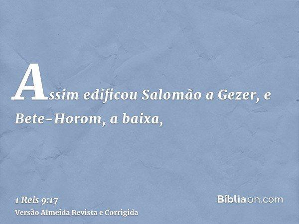 Assim edificou Salomão a Gezer, e Bete-Horom, a baixa,