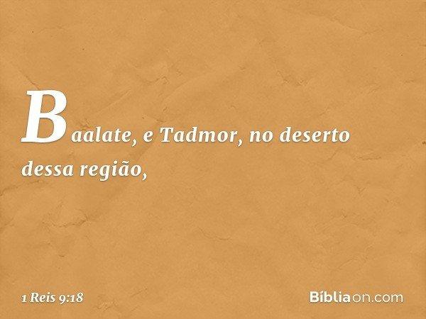 Baalate, e Tadmor, no deserto dessa região, -- 1 Reis 9:18