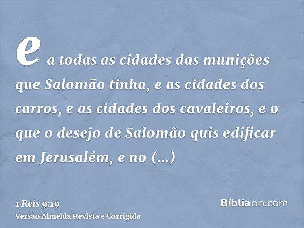 e a todas as cidades das munições que Salomão tinha, e as cidades dos carros, e as cidades dos cavaleiros, e o que o desejo de Salomão quis edificar em Jerusalé