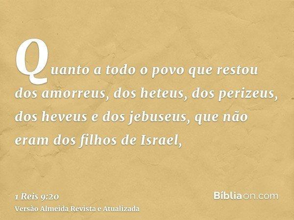 Quanto a todo o povo que restou dos amorreus, dos heteus, dos perizeus, dos heveus e dos jebuseus, que não eram dos filhos de Israel,