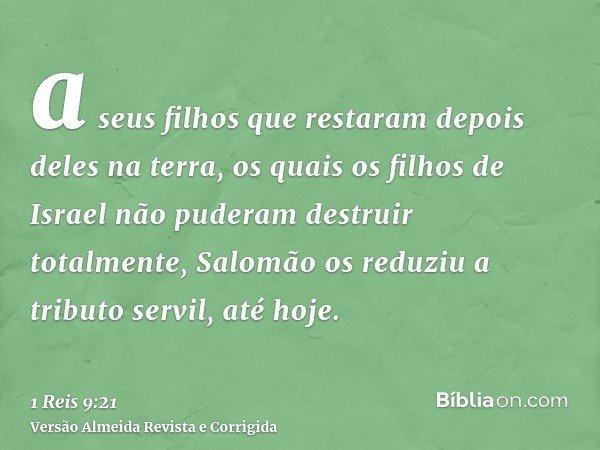 a seus filhos que restaram depois deles na terra, os quais os filhos de Israel não puderam destruir totalmente, Salomão os reduziu a tributo servil, até hoje.