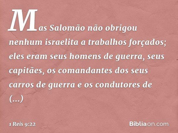 Mas Salomão não obrigou nenhum israelita a trabalhos forçados; eles eram seus homens de guerra, seus capitães, os comandantes dos seus carros de guerra e os con