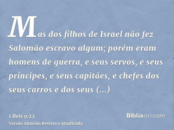 Mas dos filhos de Israel não fez Salomão escravo algum; porém eram homens de guerra, e seus servos, e seus príncipes, e seus capitães, e chefes dos seus carros