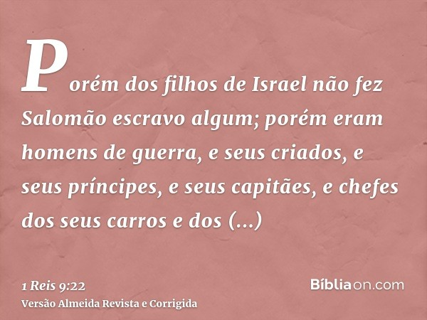 Porém dos filhos de Israel não fez Salomão escravo algum; porém eram homens de guerra, e seus criados, e seus príncipes, e seus capitães, e chefes dos seus carr