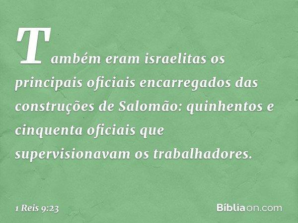 Também eram israelitas os principais oficiais encarregados das construções de Salomão: quinhentos e cinquenta oficiais que supervisionavam os trabalhadores. --