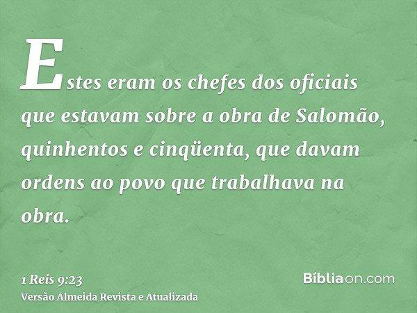 Estes eram os chefes dos oficiais que estavam sobre a obra de Salomão, quinhentos e cinqüenta, que davam ordens ao povo que trabalhava na obra.