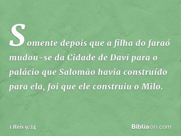 Somente depois que a filha do faraó mudou-se da Cidade de Davi para o palácio que Salomão havia construído para ela, foi que ele construiu o Milo. -- 1 Reis 9:2