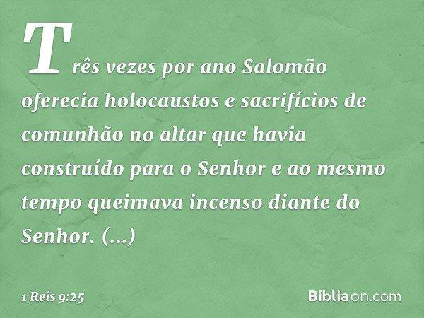 Três vezes por ano Salomão oferecia holocaustos e sacrifícios de comunhão no altar que havia construído para o Senhor e ao mesmo tempo queimava incenso diante d