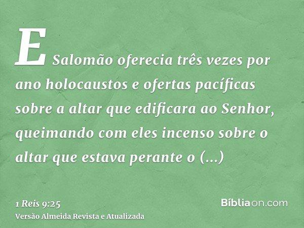 E Salomão oferecia três vezes por ano holocaustos e ofertas pacíficas sobre a altar que edificara ao Senhor, queimando com eles incenso sobre o altar que estava