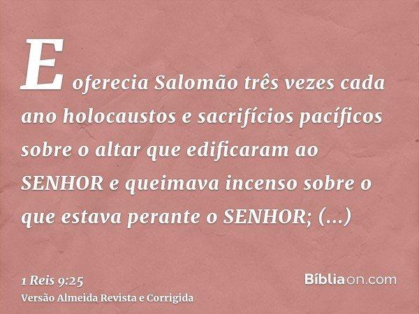 E oferecia Salomão três vezes cada ano holocaustos e sacrifícios pacíficos sobre o altar que edificaram ao SENHOR e queimava incenso sobre o que estava perante
