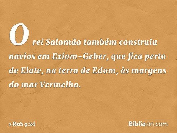 O rei Salomão também construiu navios em Eziom-Geber, que fica perto de Elate, na terra de Edom, às margens do mar Vermelho. -- 1 Reis 9:26