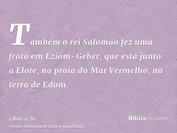 Também o rei Salomão fez uma frota em Eziom-Geber, que está junto a Elote, na praia do Mar Vermelho, na terra de Edom.