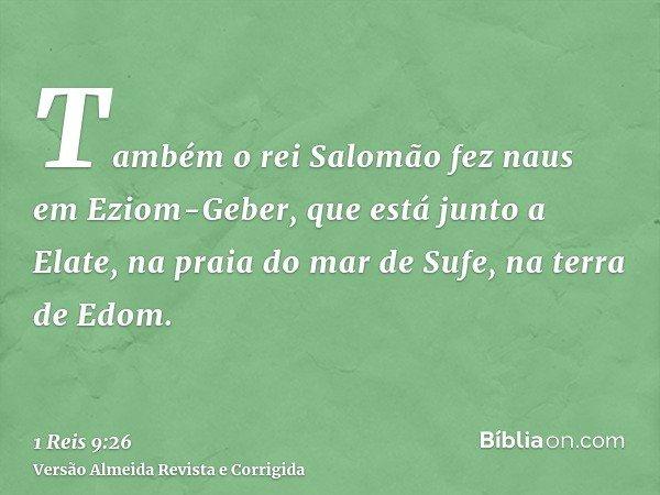 Também o rei Salomão fez naus em Eziom-Geber, que está junto a Elate, na praia do mar de Sufe, na terra de Edom.