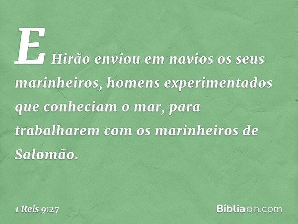 E Hirão enviou em navios os seus marinheiros, homens experimentados que conheciam o mar, para trabalharem com os marinheiros de Salomão. -- 1 Reis 9:27