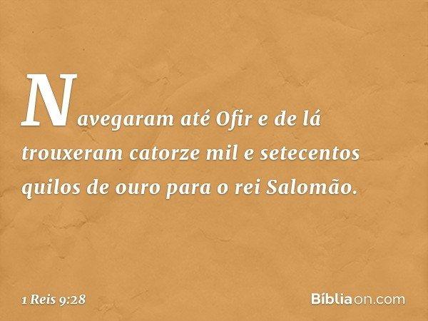 Navegaram até Ofir e de lá trouxeram catorze mil e setecentos quilos de ouro para o rei Salomão. -- 1 Reis 9:28