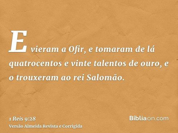 E vieram a Ofir, e tomaram de lá quatrocentos e vinte talentos de ouro, e o trouxeram ao rei Salomão.