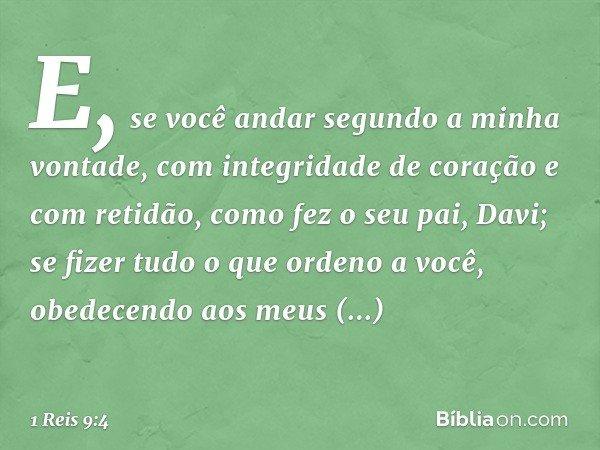"""""""E, se você andar segundo a minha vontade, com integridade de coração e com retidão, como fez o seu pai, Davi; se fizer tudo o que ordeno a você, obedecendo aos"""