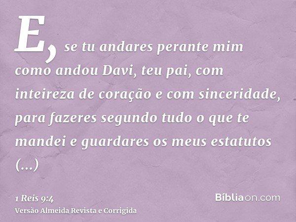 E, se tu andares perante mim como andou Davi, teu pai, com inteireza de coração e com sinceridade, para fazeres segundo tudo o que te mandei e guardares os meus