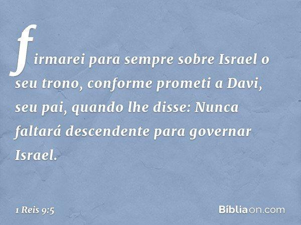 firmarei para sempre sobre Israel o seu trono, conforme prometi a Davi, seu pai, quando lhe disse: Nunca faltará descendente para governar Israel. -- 1 Reis 9:5