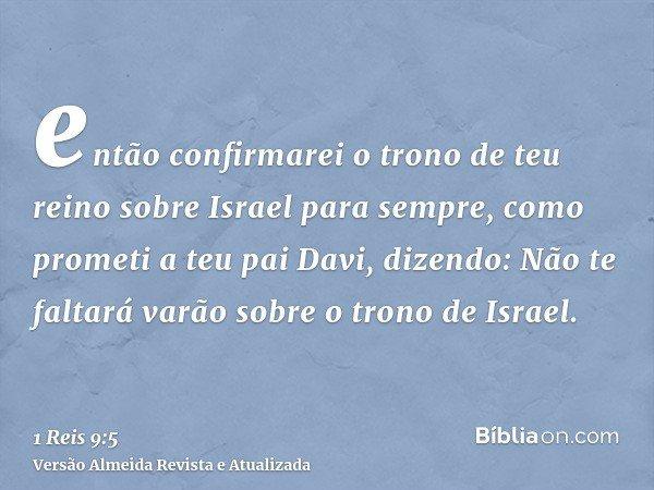 então confirmarei o trono de teu reino sobre Israel para sempre, como prometi a teu pai Davi, dizendo: Não te faltará varão sobre o trono de Israel.