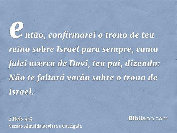 então, confirmarei o trono de teu reino sobre Israel para sempre, como falei acerca de Davi, teu pai, dizendo: Não te faltará varão sobre o trono de Israel.