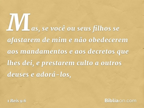 """""""Mas, se você ou seus filhos se afastarem de mim e não obedecerem aos mandamentos e aos decretos que lhes dei, e prestarem culto a outros deuses e adorá-los, --"""